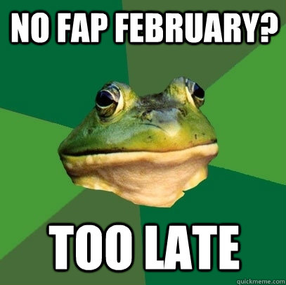 No Fap February? Too Late - No Fap February? Too Late  Foul Bachelor Frog