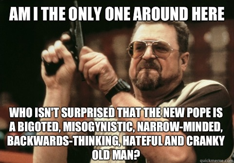 Am I the only one around here Who isn't surprised that the new pope is a bigoted, misogynistic, narrow-minded, backwards-thinking, hateful and cranky old man? - Am I the only one around here Who isn't surprised that the new pope is a bigoted, misogynistic, narrow-minded, backwards-thinking, hateful and cranky old man?  Am I the only one