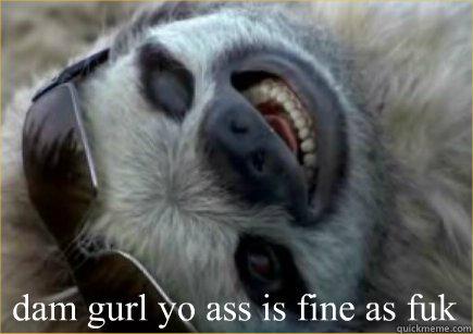 dam gurl yo ass is fine as fuk  Sloth