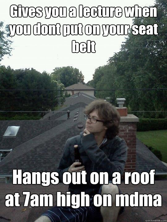 Gives you a lecture when you dont put on your seat belt Hangs out on a roof at 7am high on mdma - Gives you a lecture when you dont put on your seat belt Hangs out on a roof at 7am high on mdma  Wise Guy Weiss