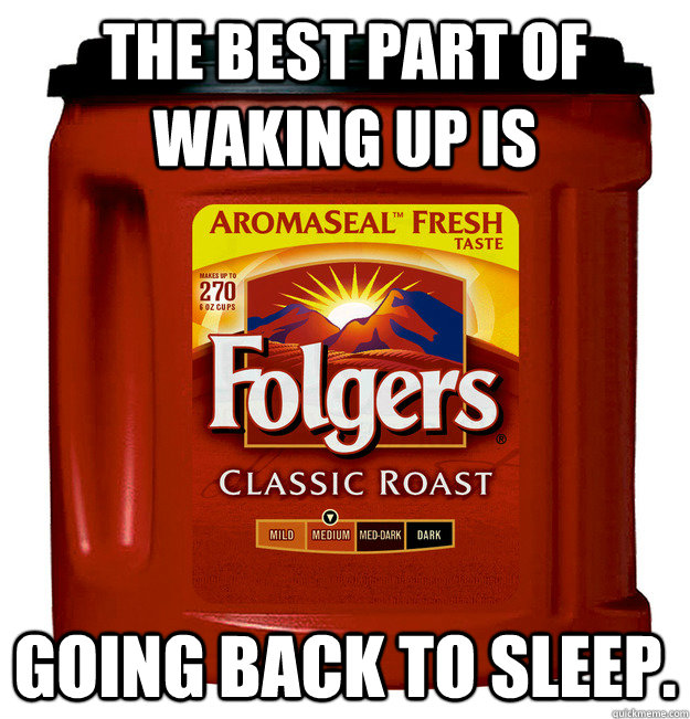 the best part of waking up is going back to sleep