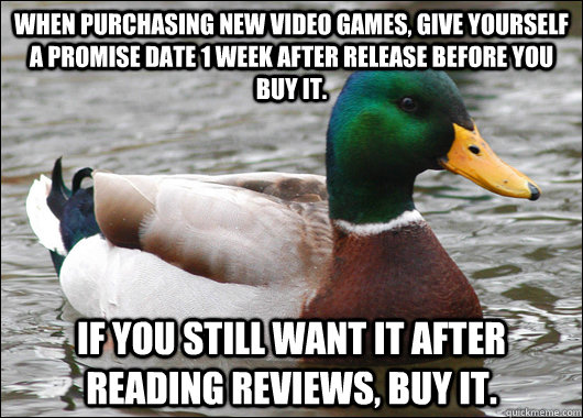 When purchasing new video games, give yourself a promise date 1 week after release before you buy it. If you still want it after reading reviews, buy it. - When purchasing new video games, give yourself a promise date 1 week after release before you buy it. If you still want it after reading reviews, buy it.  Actual Advice Mallard