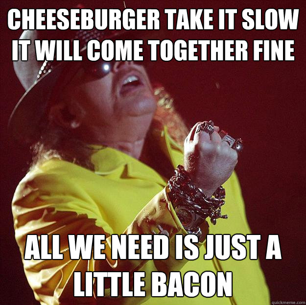 Cheeseburger take it slow It will come together fine all we need is just a little bacon