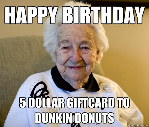 0d1e56b6541a3e8f9e9c4aa463a58945443d9d8b75b310dfb3aa9fb2b71cada5 happy birthday 5 dollar giftcard to dunkin donuts scumbag grandma