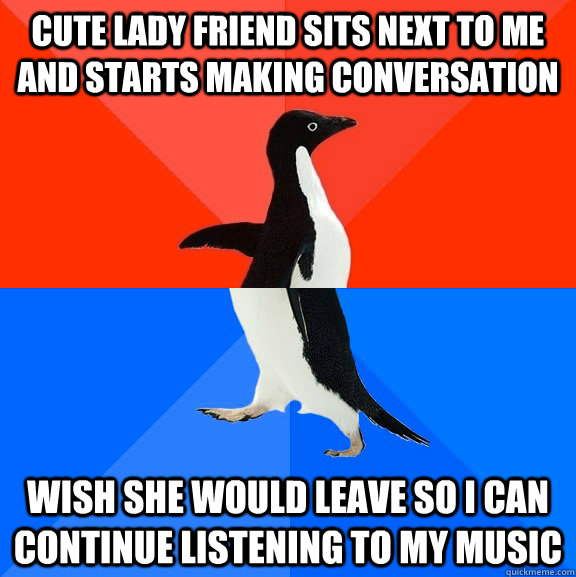 cute lady friend sits next to me and starts making conversation wish she would leave so i can continue listening to my music - cute lady friend sits next to me and starts making conversation wish she would leave so i can continue listening to my music  Socially Awesome Awkward Penguin