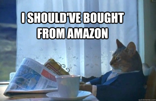 I should've bought from amazon - I should've bought from amazon  Sophisticated Cat