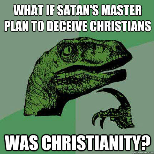 What if Satan's master plan to deceive Christians Was Christianity? - What if Satan's master plan to deceive Christians Was Christianity?  Philosoraptor