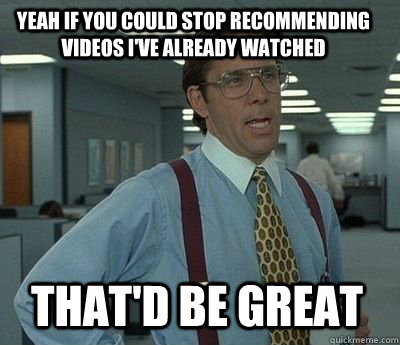 Yeah if you could stop recommending videos I've already watched That'd be great - Yeah if you could stop recommending videos I've already watched That'd be great  Bill Lumbergh