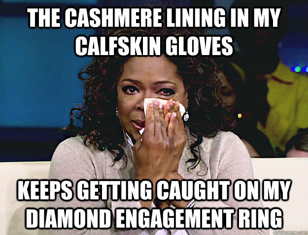 The cashmere lining in my calfskin gloves keeps getting caught on my diamond engagement ring - The cashmere lining in my calfskin gloves keeps getting caught on my diamond engagement ring  Misc