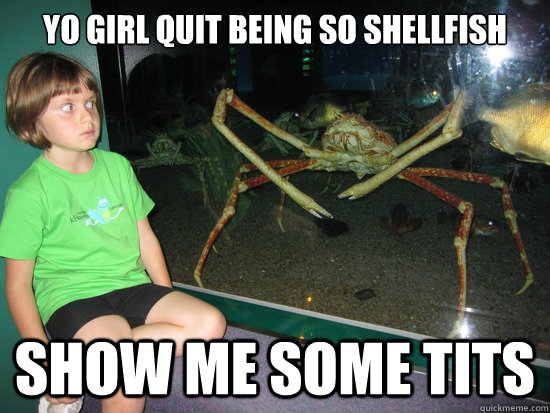 yo girl quit being so shellfish show me some tits