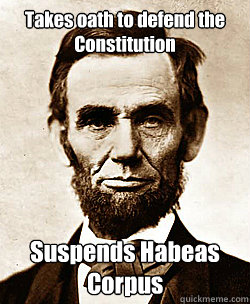 Takes oath to defend the Constitution Suspends Habeas Corpus  Scumbag Abraham Lincoln