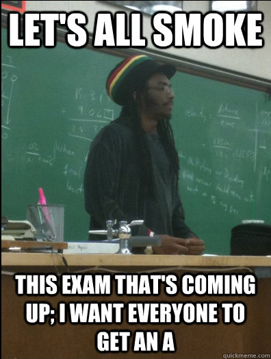 Let's all smoke this exam that's coming up; I want everyone to get an A - Let's all smoke this exam that's coming up; I want everyone to get an A  Rasta Science Teacher