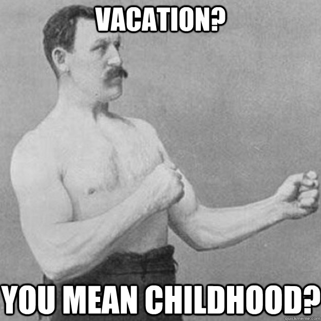 vacation? you mean childhood? - vacation? you mean childhood?  overly manly man