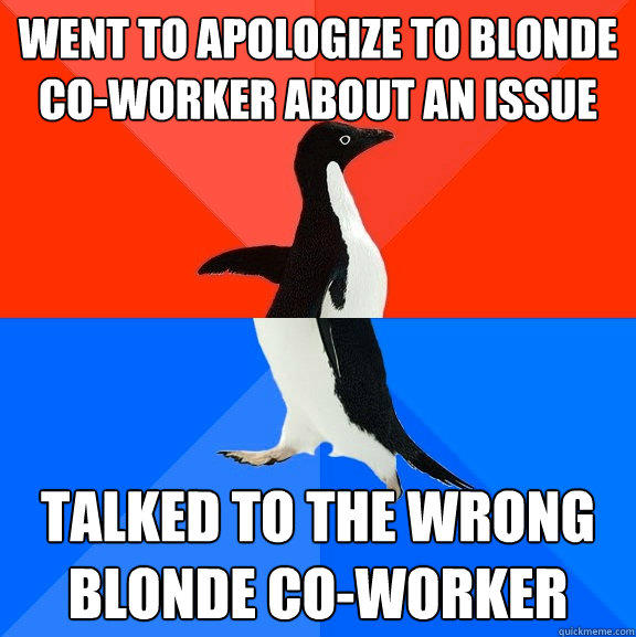 Went to apologize to blonde co-worker about an issue talked to the wrong blonde co-worker - Went to apologize to blonde co-worker about an issue talked to the wrong blonde co-worker  Socially Awesome Awkward Penguin