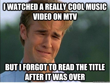 I watched a really cool music video on MTV But i forgot to read the title after it was over - I watched a really cool music video on MTV But i forgot to read the title after it was over  1990s Problems
