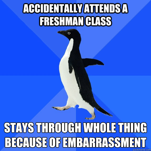 Accidentally Attends A Freshman Class Stays Through Whole Thing Because of Embarrassment  - Accidentally Attends A Freshman Class Stays Through Whole Thing Because of Embarrassment   Socially Awkward Penguin