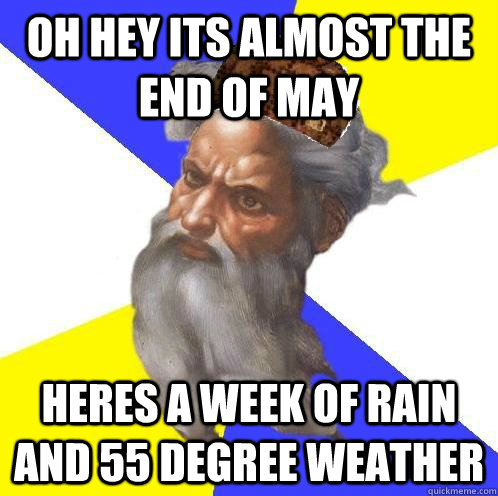 oh hey its almost the end of may heres a week of rain and 55 degree weather - oh hey its almost the end of may heres a week of rain and 55 degree weather  Scumbag Advice God