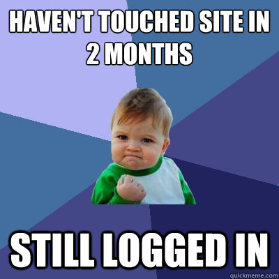 haven't touched site in 2 months still logged in - haven't touched site in 2 months still logged in  Success Kid