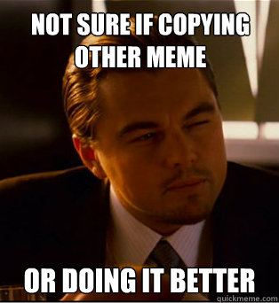 Not sure if copying other meme or doing it better