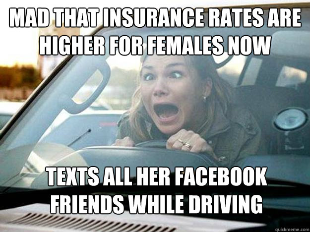 Mad that insurance rates are higher for females now texts all her facebook friends while driving