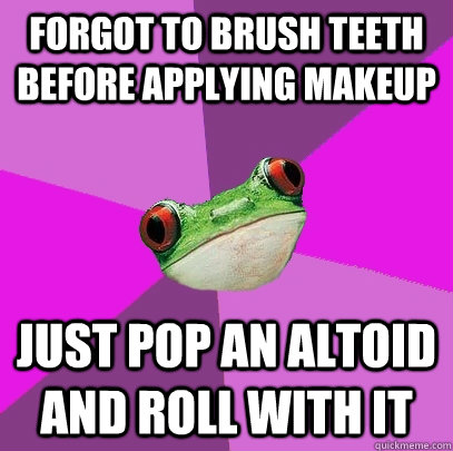 Forgot to brush teeth before applying makeup Just pop an Altoid and roll with it - Forgot to brush teeth before applying makeup Just pop an Altoid and roll with it  Foul Bachelorette Frog