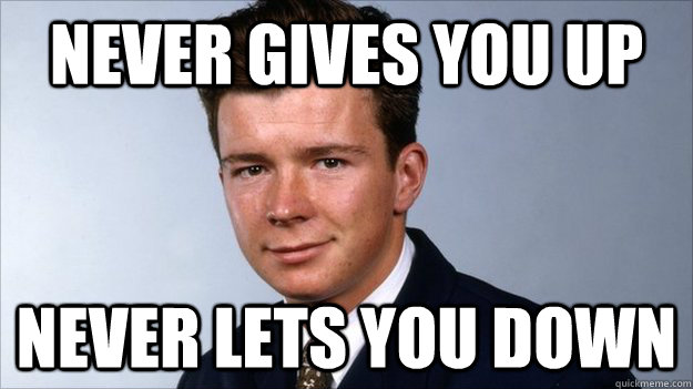 never gives you up never lets you down  good guy rick astley