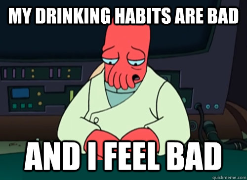 My drinking habits are bad and i feel bad - My drinking habits are bad and i feel bad  sad zoidberg