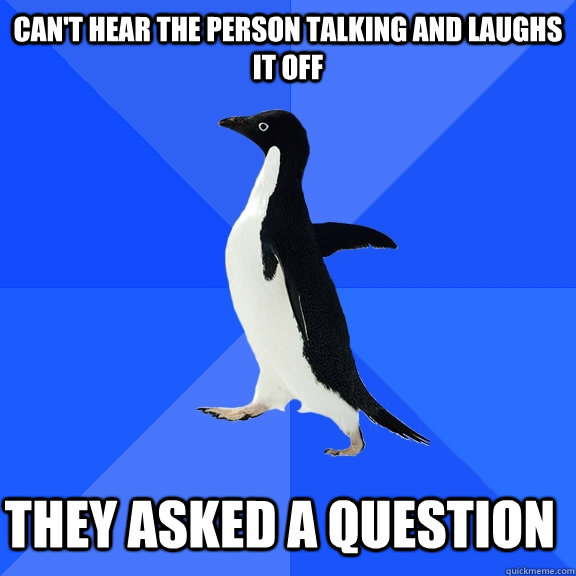 Can't hear the person talking and laughs it off they asked a question   - Can't hear the person talking and laughs it off they asked a question    Socially Awkward Penguin