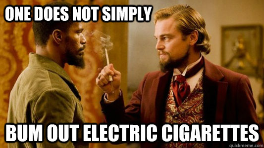 One does not simply bum out electric cigarettes