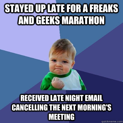 stayed up late for a freaks and geeks marathon received late night email cancelling the next morning's meeting - stayed up late for a freaks and geeks marathon received late night email cancelling the next morning's meeting  Success Kid
