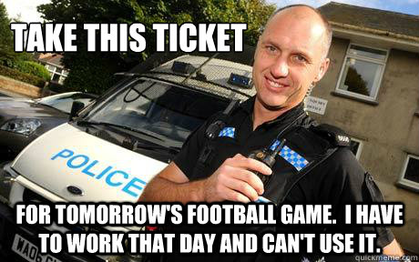 Take this ticket for tomorrow's football game.  I have to work that day and can't use it.