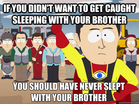 if you didn't want to get caught sleeping with your brother you should have never slept with your brother - if you didn't want to get caught sleeping with your brother you should have never slept with your brother  Captain Hindsight