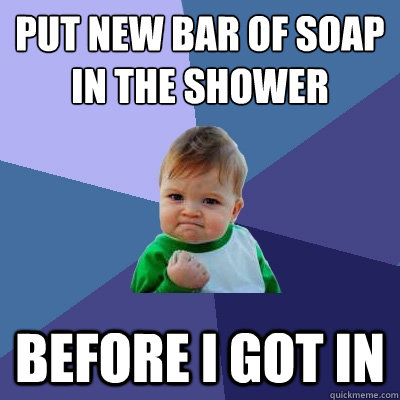 Put new bar of soap in the shower Before i got in - Put new bar of soap in the shower Before i got in  Success Kid