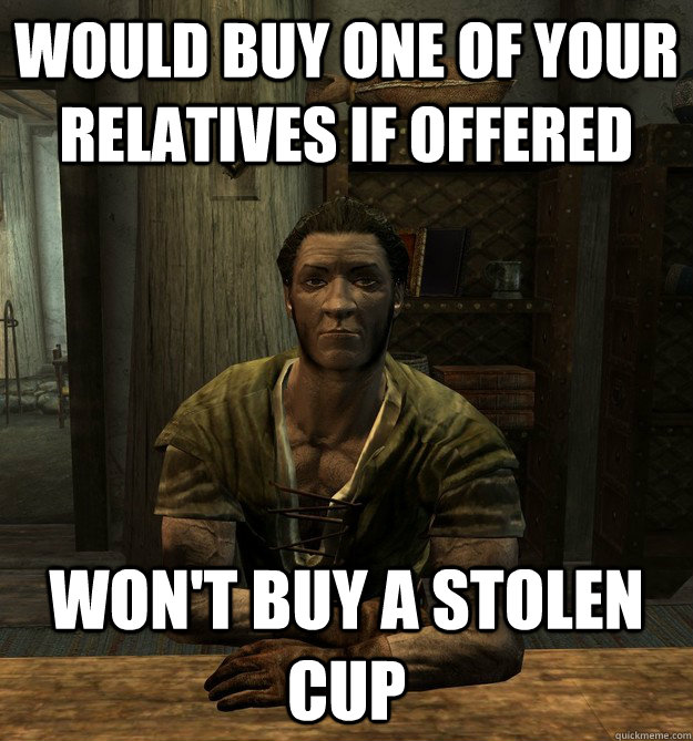 Would buy one of your relatives if offered Won't buy a stolen cup