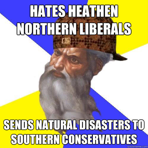 Hates Heathen Northern Liberals Sends Natural Disasters to Southern Conservatives - Hates Heathen Northern Liberals Sends Natural Disasters to Southern Conservatives  Scumbag Advice God