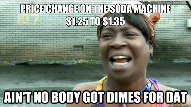 Price change on the soda machine $1.25 to $1.35 AIN'T NO BODY GOT Dimes FOR DAT - Price change on the soda machine $1.25 to $1.35 AIN'T NO BODY GOT Dimes FOR DAT  AINT NO BODY GOT TIME FOR DAT