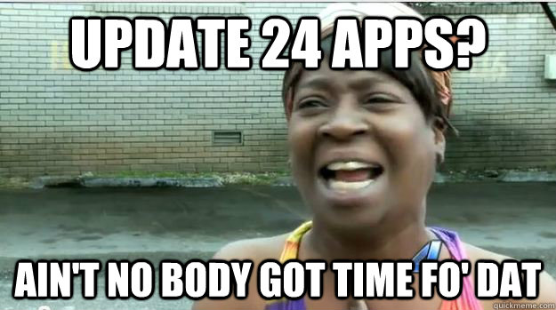 Update 24 apps? AIN'T NO BODY GOT TIME FO' DAT - Update 24 apps? AIN'T NO BODY GOT TIME FO' DAT  AINT NO BODY GOT TIME FOR DAT