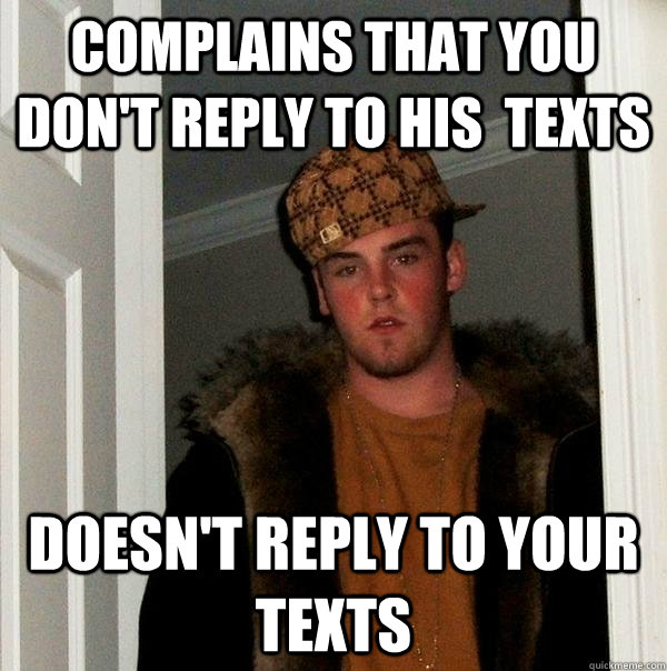 Complains that you don't reply to his  texts Doesn't reply to your texts - Complains that you don't reply to his  texts Doesn't reply to your texts  Scumbag Steve