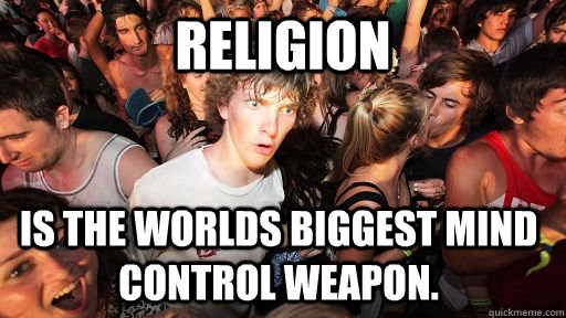 Religion  is the worlds biggest mind control weapon. - Religion  is the worlds biggest mind control weapon.  Sudden Clarity Clarence