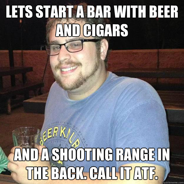 Lets start a bar with beer and cigars and a shooting range in the back. Call it ATF. - Lets start a bar with beer and cigars and a shooting range in the back. Call it ATF.  Bad Idea Bell