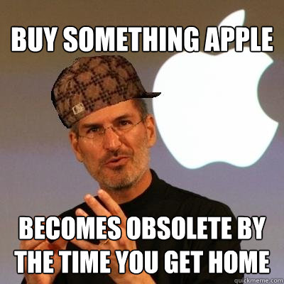 Buy something Apple becomes obsolete by the time you get home - Buy something Apple becomes obsolete by the time you get home  Scumbag Steve Jobs