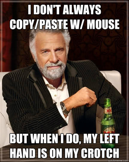 I don't always copy/paste w/ mouse But when I do, my left hand is on my crotch - I don't always copy/paste w/ mouse But when I do, my left hand is on my crotch  The Most Interesting Man In The World