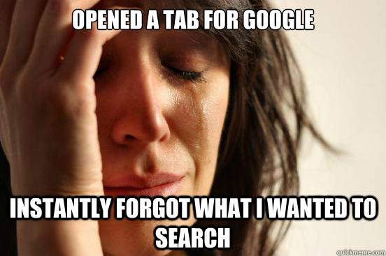 Opened a tab for Google Instantly forgot what I wanted to search - Opened a tab for Google Instantly forgot what I wanted to search  First World Problems