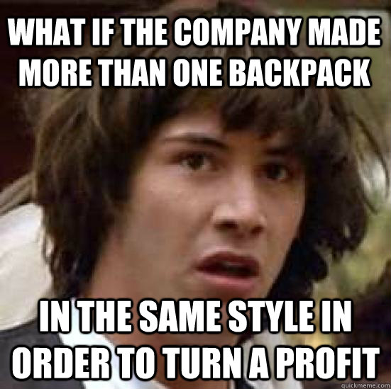 What if the company made more than one backpack in the same style in order to turn a profit - What if the company made more than one backpack in the same style in order to turn a profit  conspiracy keanu