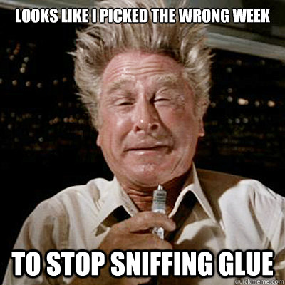 Image result for looks like i picked the wrong week to quit sniffing glue