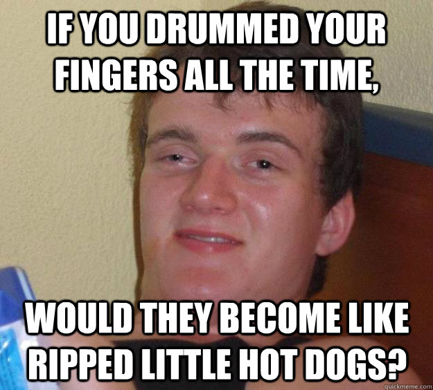If you drummed your fingers all the time, would they become like ripped little hot dogs? - If you drummed your fingers all the time, would they become like ripped little hot dogs?  10 Guy