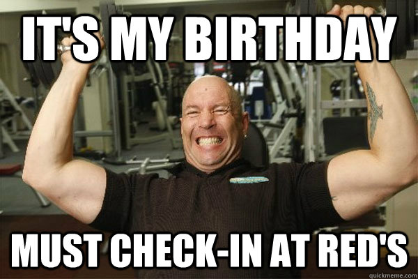 it's my birthday must check-in at red's  Scumbag Gym Guy