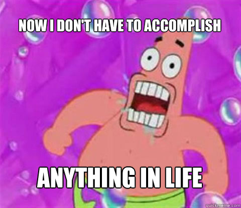 now i don't have to accomplish anything in life - now i don't have to accomplish anything in life  Patrick Star