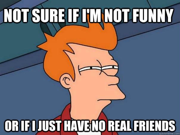 Not sure if I'm not funny Or if I just have no real friends - Not sure if I'm not funny Or if I just have no real friends  Futurama Fry