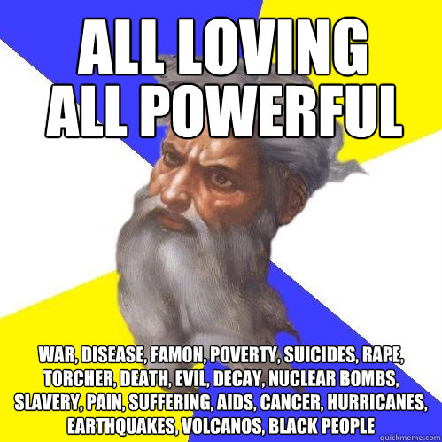 all loving war, disease, famon, poverty, suicides, rape, torcher, death, evil, decay, nuclear bombs, slavery, pain, suffering, AIDS, cancer, hurricanes,  earthquakes, volcanos, black people    all powerful - all loving war, disease, famon, poverty, suicides, rape, torcher, death, evil, decay, nuclear bombs, slavery, pain, suffering, AIDS, cancer, hurricanes,  earthquakes, volcanos, black people    all powerful  Advice God